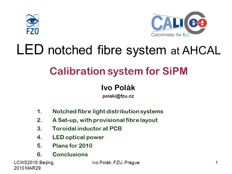 LCWS2010, Beijing, 2010 MAR29 Ivo Polák, FZU, Prague1 LED notched fibre system at AHCAL Calibration system for SiPM Ivo Polák 1.Notched fibre light distribution systems 2.A Set-up, with provisional fibre layout 3.Toroidal inductor at PCB 4.LED optical power 5.Plans for Conclusions
