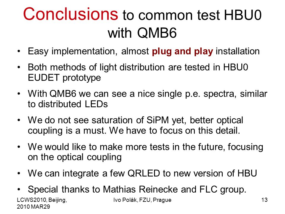 LCWS2010, Beijing, 2010 MAR29 Ivo Polák, FZU, Prague13 Conclusions to common test HBU0 with QMB6 Easy implementation, almost plug and play installation Both methods of light distribution are tested in HBU0 EUDET prototype With QMB6 we can see a nice single p.e.