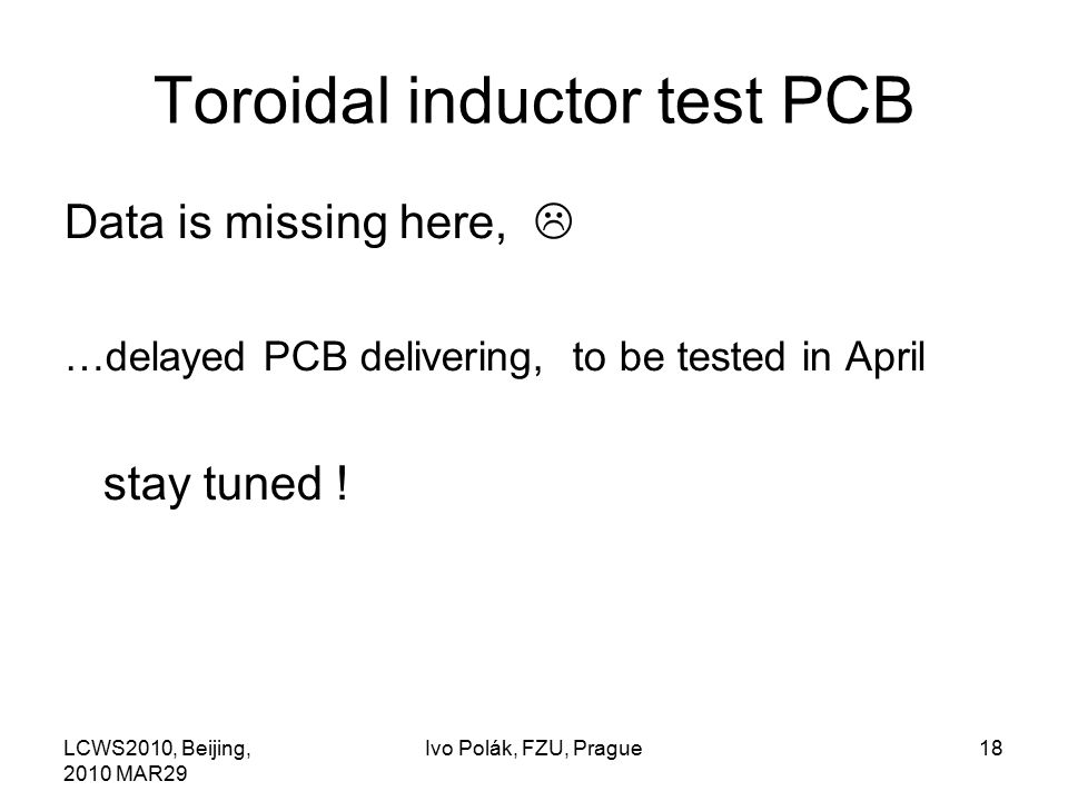 LCWS2010, Beijing, 2010 MAR29 Ivo Polák, FZU, Prague18 Toroidal inductor test PCB Data is missing here,  …delayed PCB delivering, to be tested in April stay tuned !