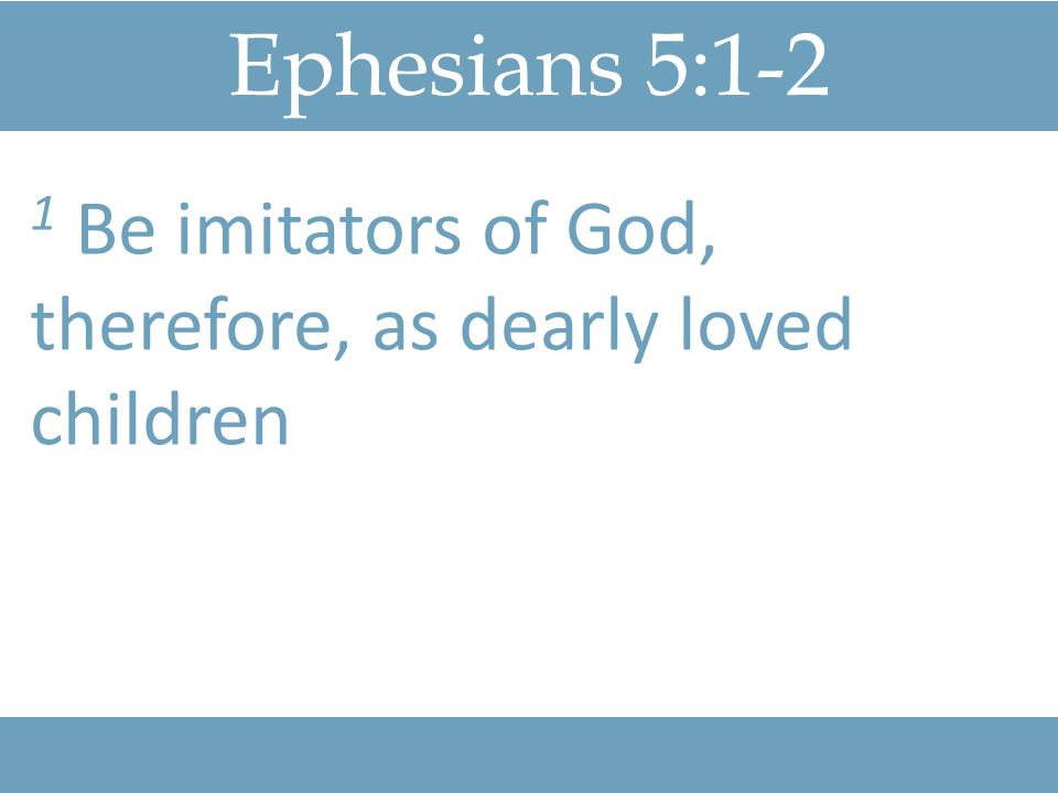 Ephesians 5:1-2 1 Be imitators of God, therefore, as dearly loved children