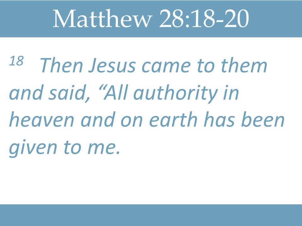 Matthew 28: Then Jesus came to them and said, All authority in heaven and on earth has been given to me.