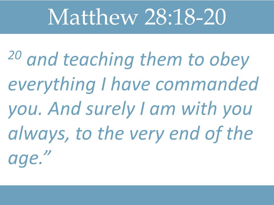 Matthew 28: and teaching them to obey everything I have commanded you.