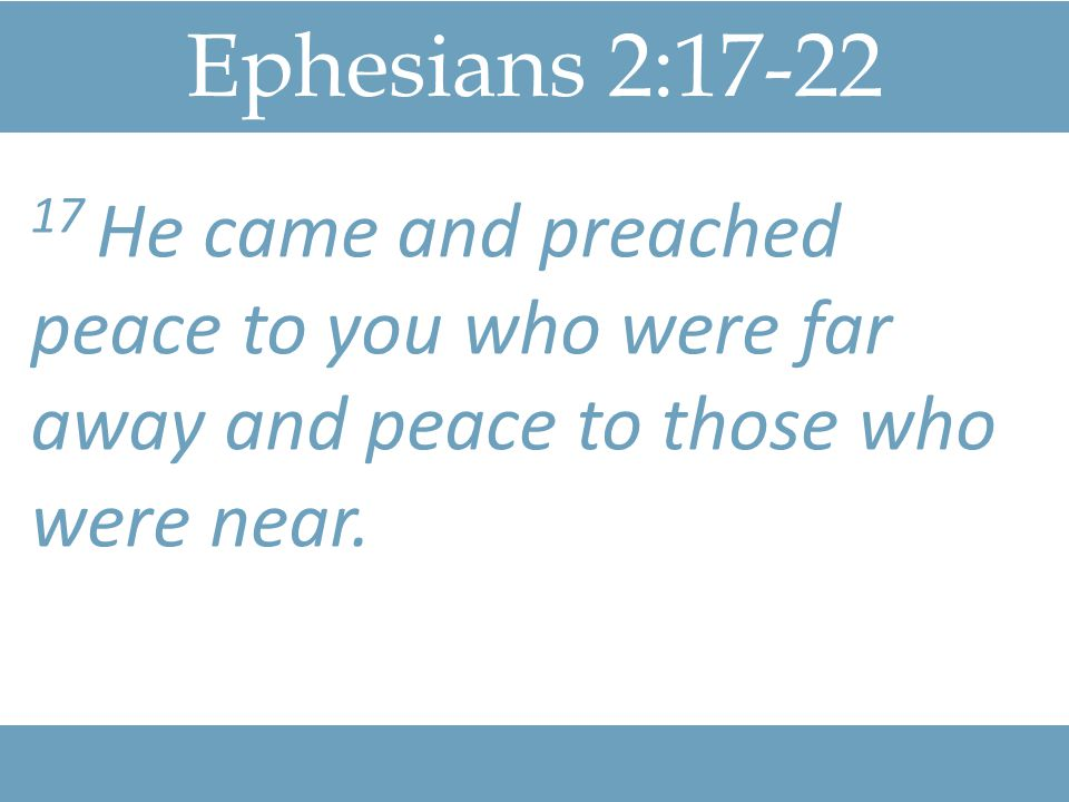 Ephesians 2: He came and preached peace to you who were far away and peace to those who were near.