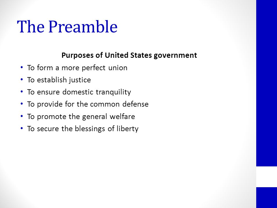 The Preamble Purposes of United States government To form a more perfect union To establish justice To ensure domestic tranquility To provide for the common defense To promote the general welfare To secure the blessings of liberty