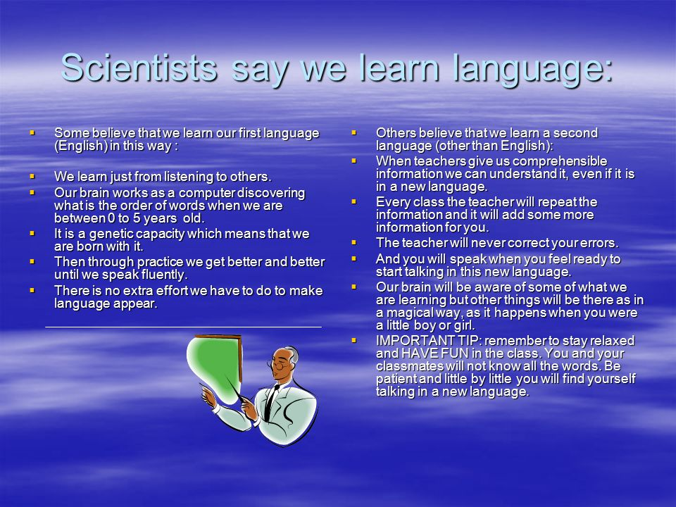 Scientists say we learn language:  Some believe that we learn our first language (English) in this way :  We learn just from listening to others.