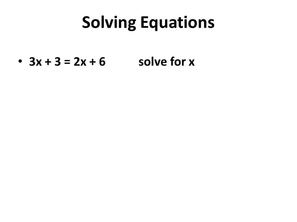 Solving Equations 3x + 3 = 2x + 6 solve for x Subtract 2x from each side 3x + 3 – 2x = 2x + 6 – 2x x + 3 = 6 Subtract 3 from each side x + 3 - 3 = 6 – 3 X = 3 (answer)