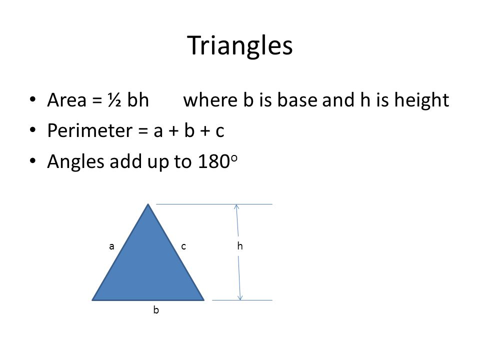 Triangles Area = ½ bh where b is base and h is height Perimeter = a + b + c Angles add up to 180 o ch b a