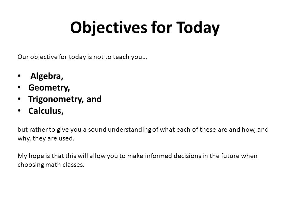 Objectives for Today Our objective for today is not to teach you… Algebra, Geometry, Trigonometry, and Calculus, but rather to give you a sound understanding of what each of these are and how, and why, they are used.