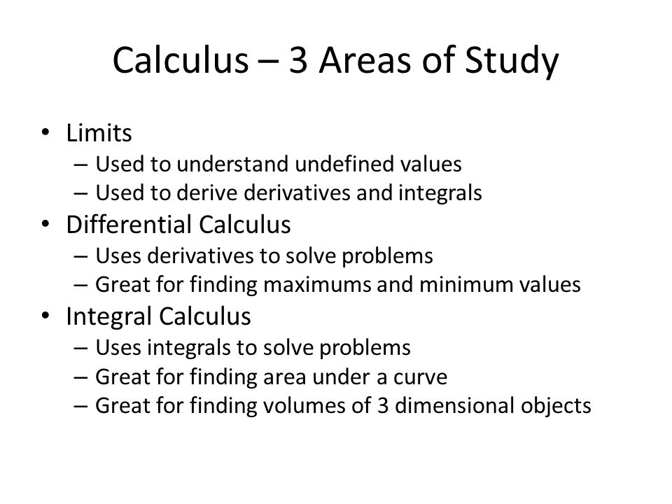 Calculus – 3 Areas of Study Limits – Used to understand undefined values – Used to derive derivatives and integrals Differential Calculus – Uses derivatives to solve problems – Great for finding maximums and minimum values Integral Calculus – Uses integrals to solve problems – Great for finding area under a curve – Great for finding volumes of 3 dimensional objects