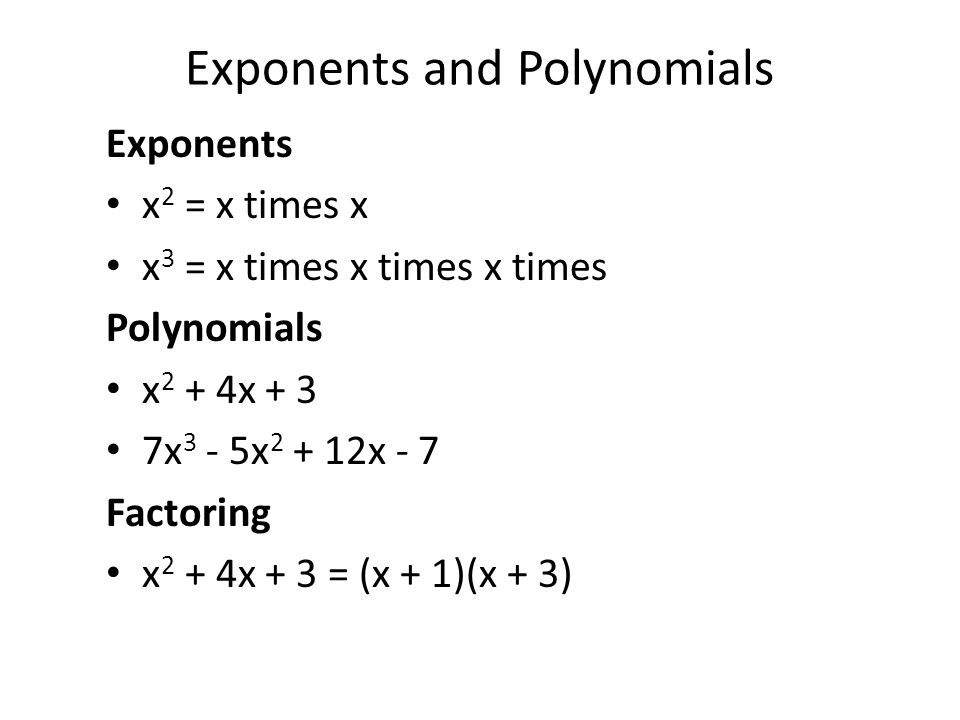 Exponents and Polynomials Exponents x 2 = x times x x 3 = x times x times x times Polynomials x 2 + 4x + 3 7x 3 - 5x 2 + 12x - 7 Factoring x 2 + 4x + 3 = (x + 1)(x + 3)