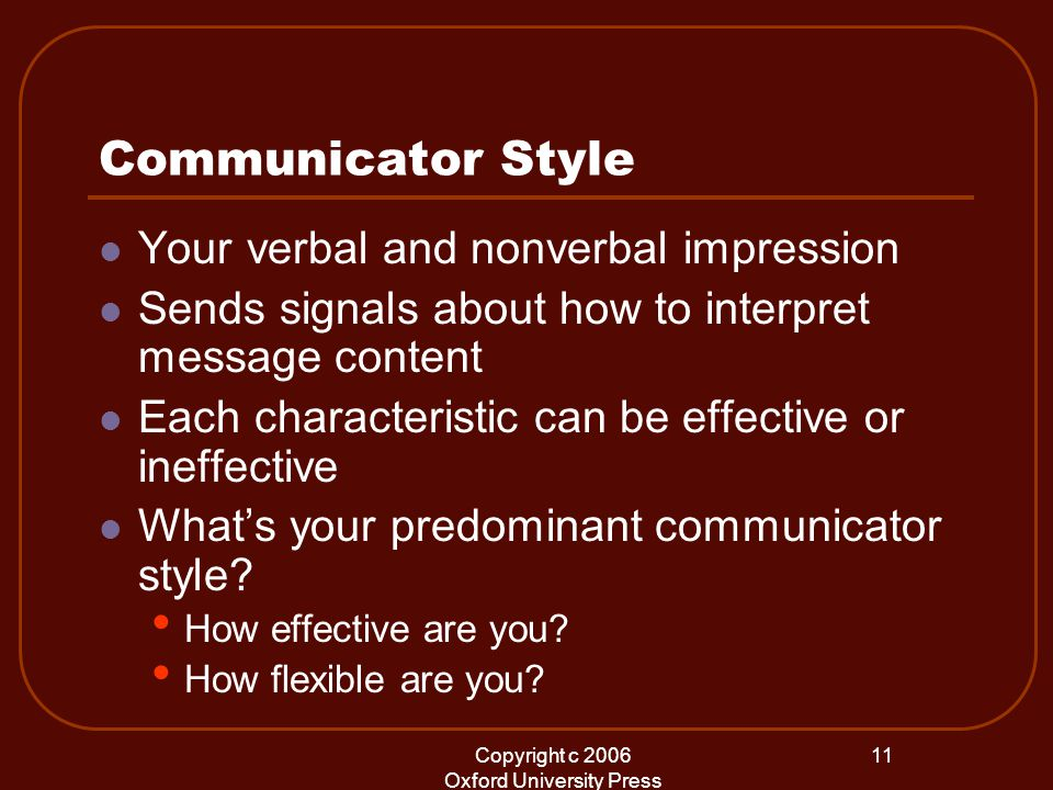 Copyright c 2006 Oxford University Press 11 Communicator Style Your verbal and nonverbal impression Sends signals about how to interpret message content Each characteristic can be effective or ineffective What's your predominant communicator style.