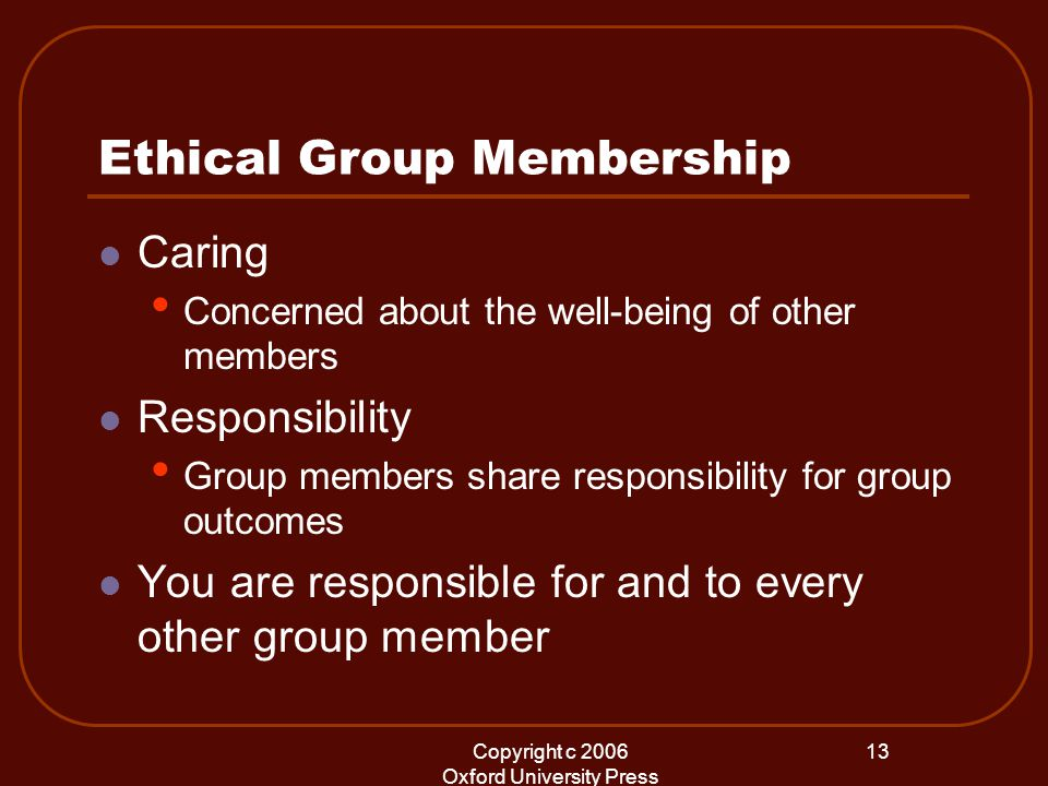 Copyright c 2006 Oxford University Press 13 Ethical Group Membership Caring Concerned about the well-being of other members Responsibility Group members share responsibility for group outcomes You are responsible for and to every other group member