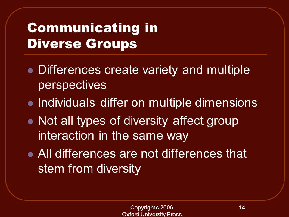 Copyright c 2006 Oxford University Press 14 Communicating in Diverse Groups Differences create variety and multiple perspectives Individuals differ on multiple dimensions Not all types of diversity affect group interaction in the same way All differences are not differences that stem from diversity