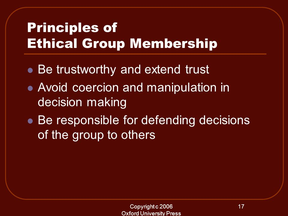 Copyright c 2006 Oxford University Press 17 Principles of Ethical Group Membership Be trustworthy and extend trust Avoid coercion and manipulation in decision making Be responsible for defending decisions of the group to others