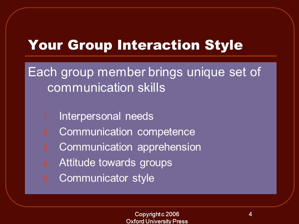 Copyright c 2006 Oxford University Press 4 Your Group Interaction Style Each group member brings unique set of communication skills 1.