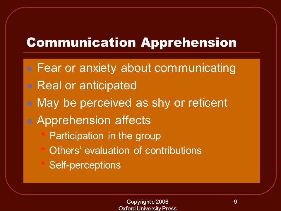 Copyright c 2006 Oxford University Press 9 Communication Apprehension Fear or anxiety about communicating Real or anticipated May be perceived as shy or reticent Apprehension affects Participation in the group Others' evaluation of contributions Self-perceptions