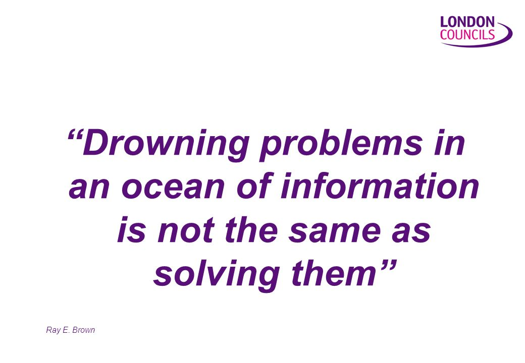 Drowning problems in an ocean of information is not the same as solving them Ray E. Brown