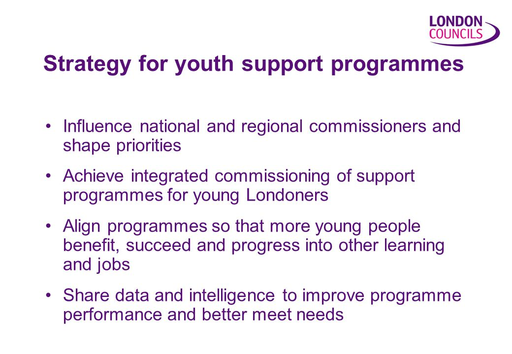 Strategy for youth support programmes Influence national and regional commissioners and shape priorities Achieve integrated commissioning of support programmes for young Londoners Align programmes so that more young people benefit, succeed and progress into other learning and jobs Share data and intelligence to improve programme performance and better meet needs
