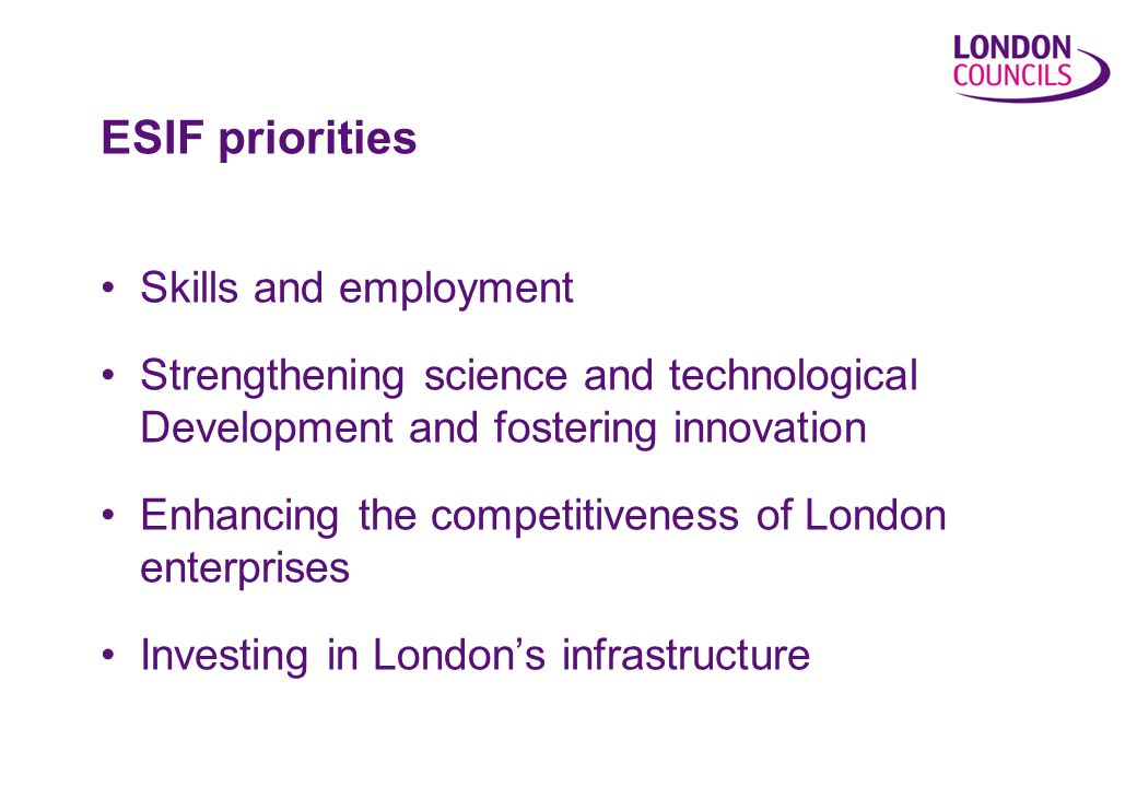ESIF priorities Skills and employment Strengthening science and technological Development and fostering innovation Enhancing the competitiveness of London enterprises Investing in London's infrastructure