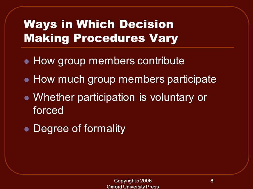 Copyright c 2006 Oxford University Press 8 Ways in Which Decision Making Procedures Vary How group members contribute How much group members participate Whether participation is voluntary or forced Degree of formality