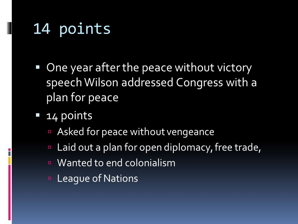 14 points  One year after the peace without victory speech Wilson addressed Congress with a plan for peace  14 points  Asked for peace without vengeance  Laid out a plan for open diplomacy, free trade,  Wanted to end colonialism  League of Nations