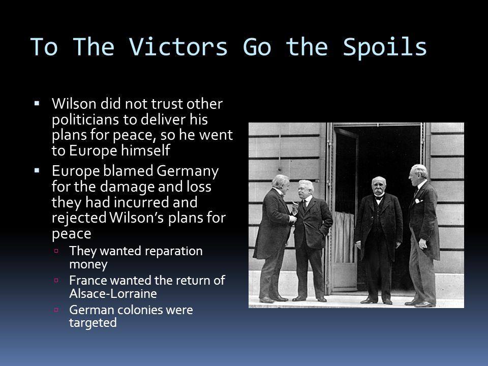 To The Victors Go the Spoils  Wilson did not trust other politicians to deliver his plans for peace, so he went to Europe himself  Europe blamed Germany for the damage and loss they had incurred and rejected Wilson's plans for peace  They wanted reparation money  France wanted the return of Alsace-Lorraine  German colonies were targeted
