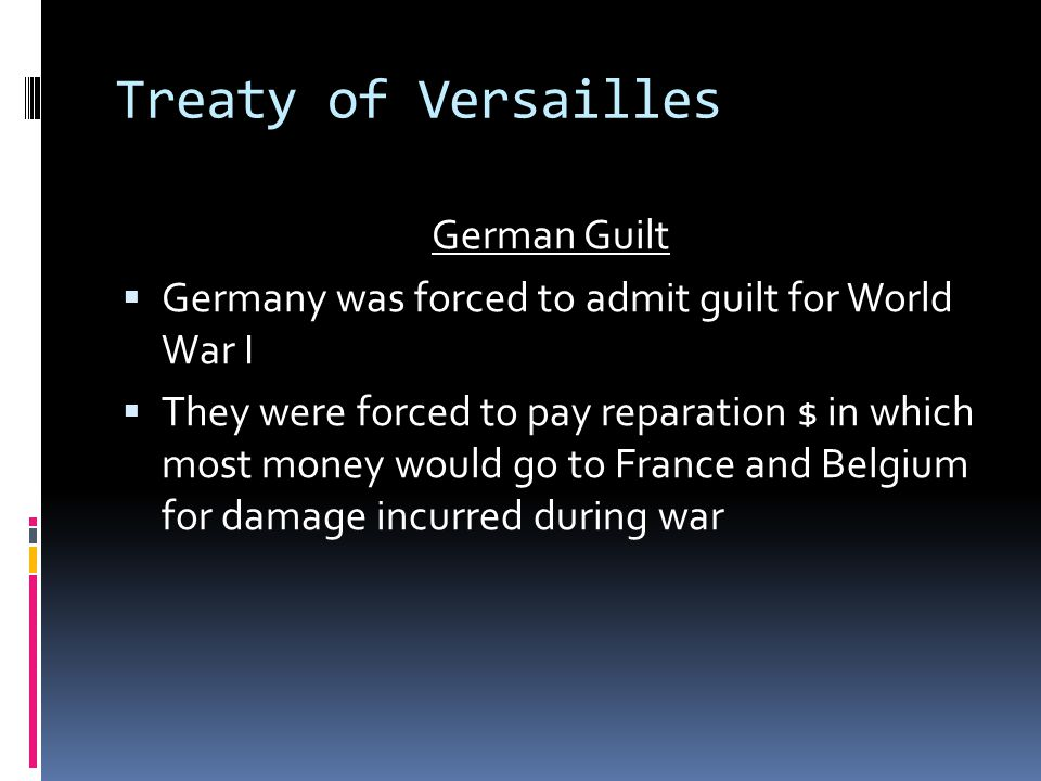 Treaty of Versailles German Guilt  Germany was forced to admit guilt for World War I  They were forced to pay reparation $ in which most money would go to France and Belgium for damage incurred during war