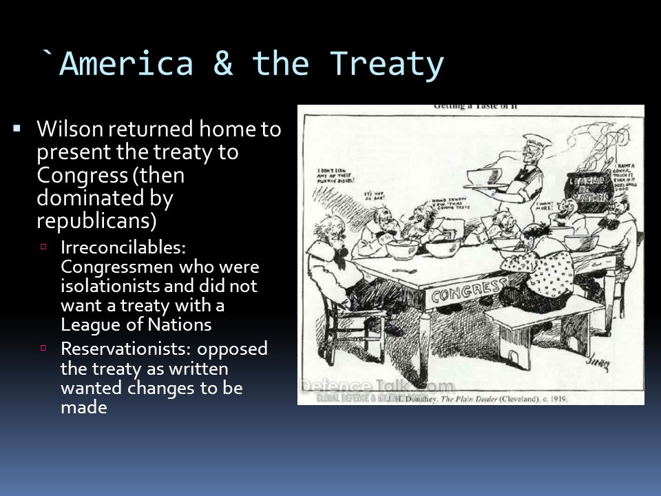 `America & the Treaty  Wilson returned home to present the treaty to Congress (then dominated by republicans)  Irreconcilables: Congressmen who were isolationists and did not want a treaty with a League of Nations  Reservationists: opposed the treaty as written wanted changes to be made