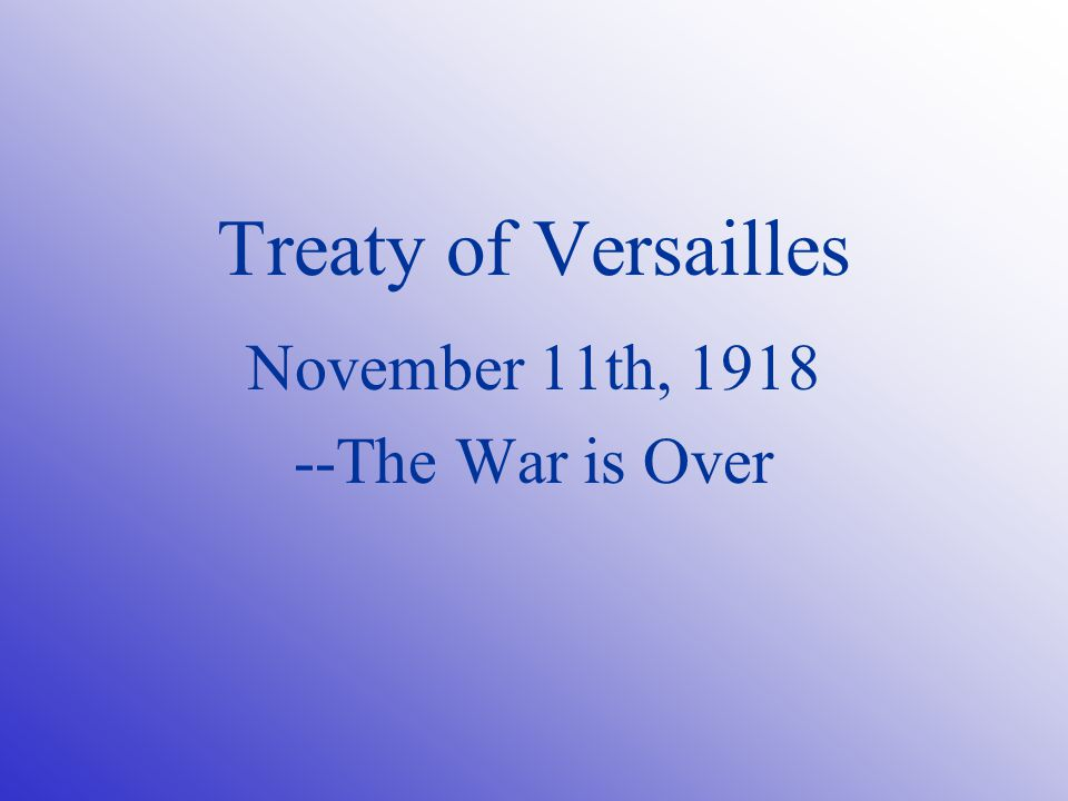 Treaty of Versailles November 11th, The War is Over