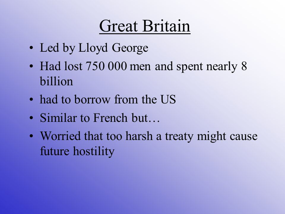 Great Britain Led by Lloyd George Had lost men and spent nearly 8 billion had to borrow from the US Similar to French but… Worried that too harsh a treaty might cause future hostility