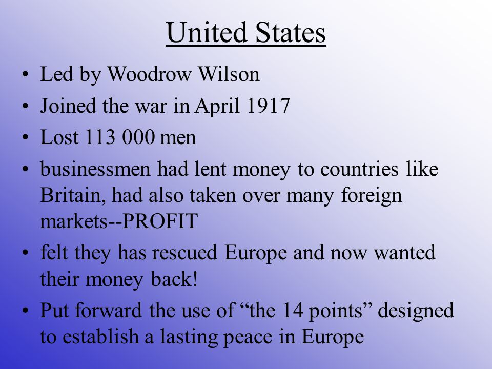 United States Led by Woodrow Wilson Joined the war in April 1917 Lost men businessmen had lent money to countries like Britain, had also taken over many foreign markets--PROFIT felt they has rescued Europe and now wanted their money back.