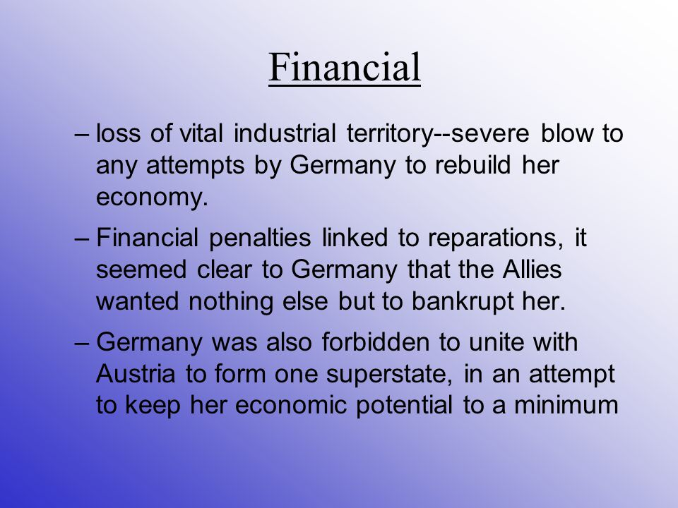 Financial –loss of vital industrial territory--severe blow to any attempts by Germany to rebuild her economy.