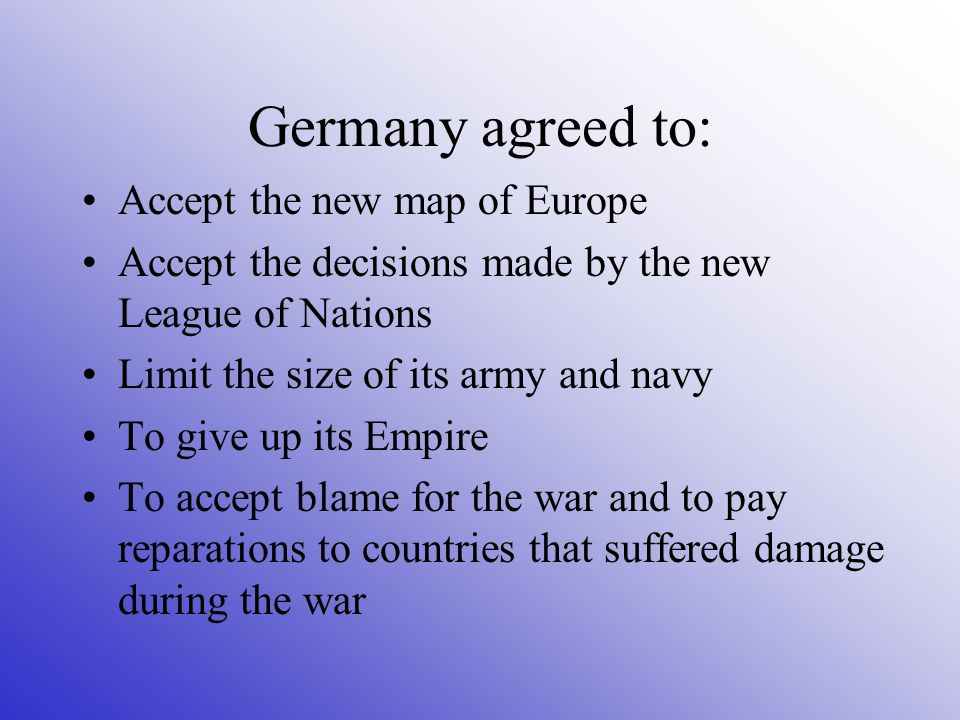 Germany agreed to: Accept the new map of Europe Accept the decisions made by the new League of Nations Limit the size of its army and navy To give up its Empire To accept blame for the war and to pay reparations to countries that suffered damage during the war