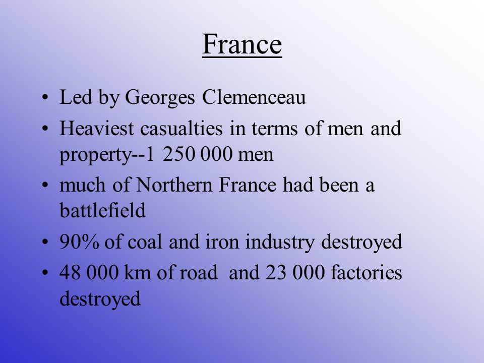 France Led by Georges Clemenceau Heaviest casualties in terms of men and property men much of Northern France had been a battlefield 90% of coal and iron industry destroyed km of road and factories destroyed