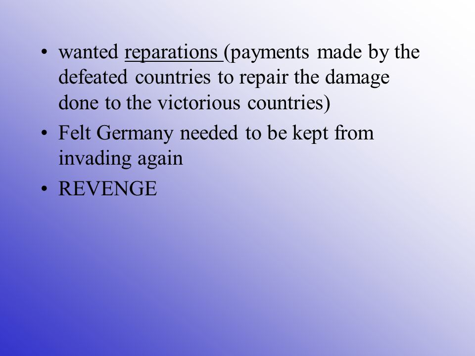 wanted reparations (payments made by the defeated countries to repair the damage done to the victorious countries) Felt Germany needed to be kept from invading again REVENGE