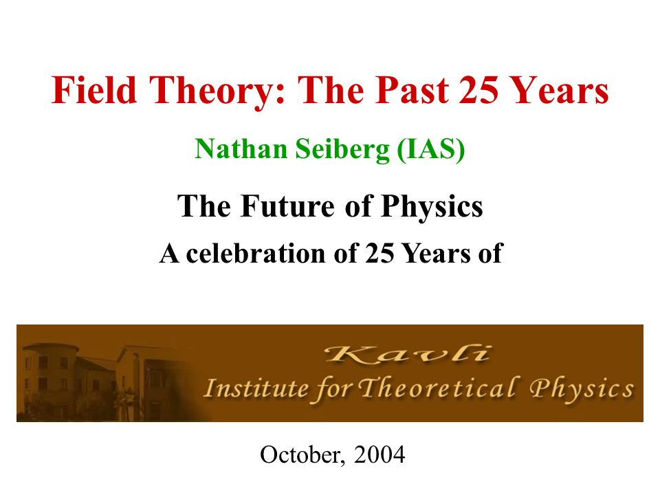 Field Theory: The Past 25 Years Nathan Seiberg (IAS) The
