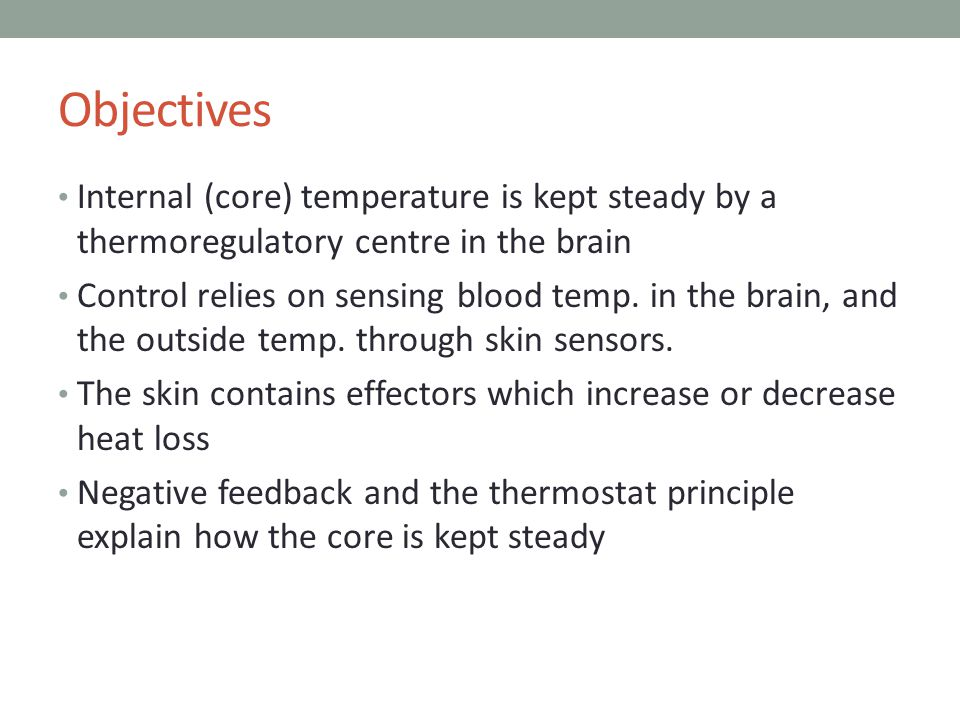 Objectives Internal (core) temperature is kept steady by a thermoregulatory centre in the brain Control relies on sensing blood temp.