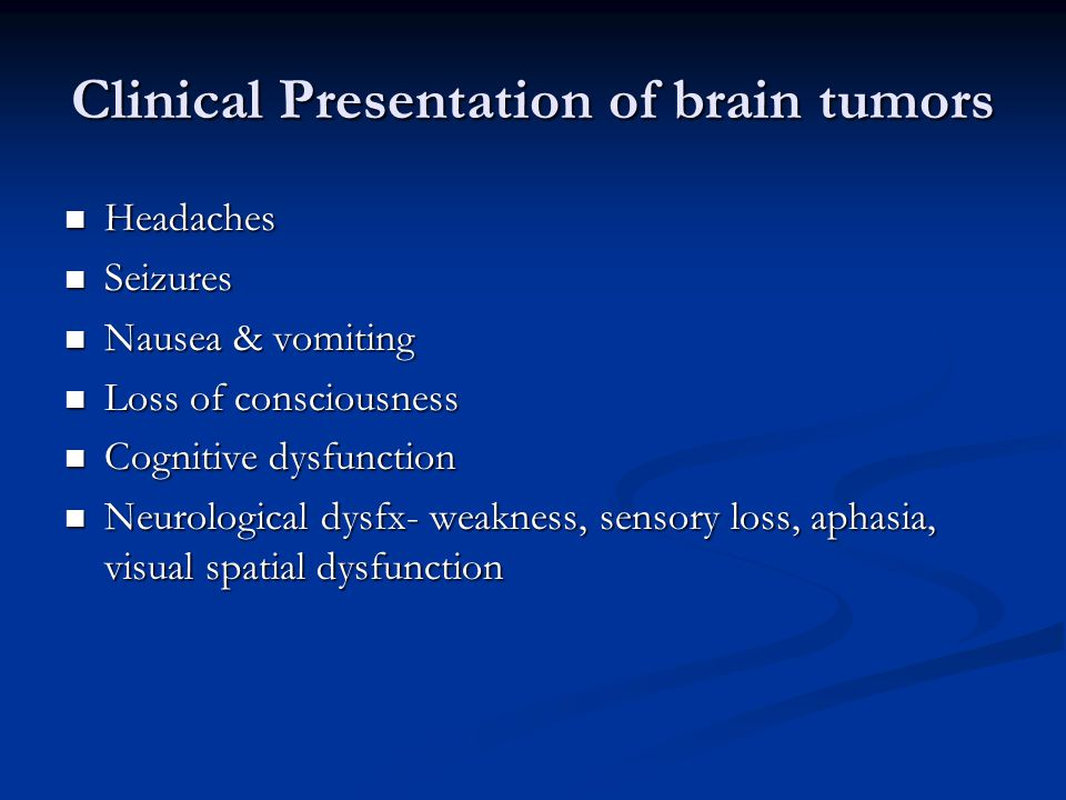 Clinical Presentation of brain tumors Headaches Headaches Seizures Seizures Nausea & vomiting Nausea & vomiting Loss of consciousness Loss of consciousness Cognitive dysfunction Cognitive dysfunction Neurological dysfx- weakness, sensory loss, aphasia, visual spatial dysfunction Neurological dysfx- weakness, sensory loss, aphasia, visual spatial dysfunction