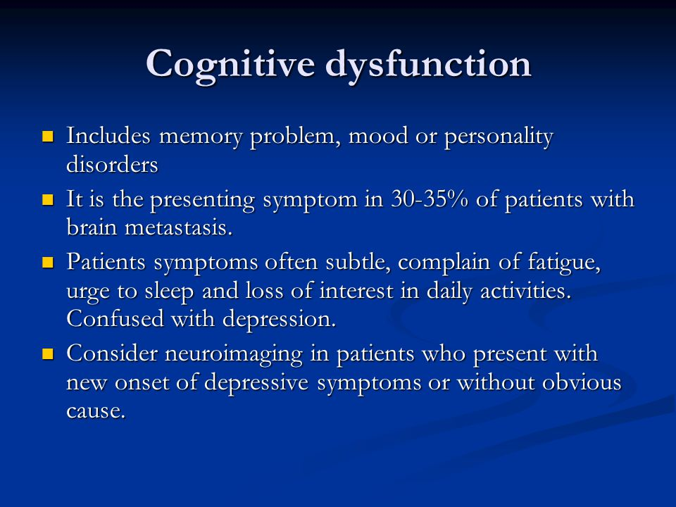 Cognitive dysfunction Includes memory problem, mood or personality disorders Includes memory problem, mood or personality disorders It is the presenting symptom in 30-35% of patients with brain metastasis.
