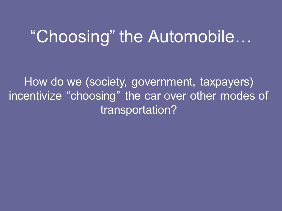 Choosing the Automobile… How do we (society, government, taxpayers) incentivize choosing the car over other modes of transportation