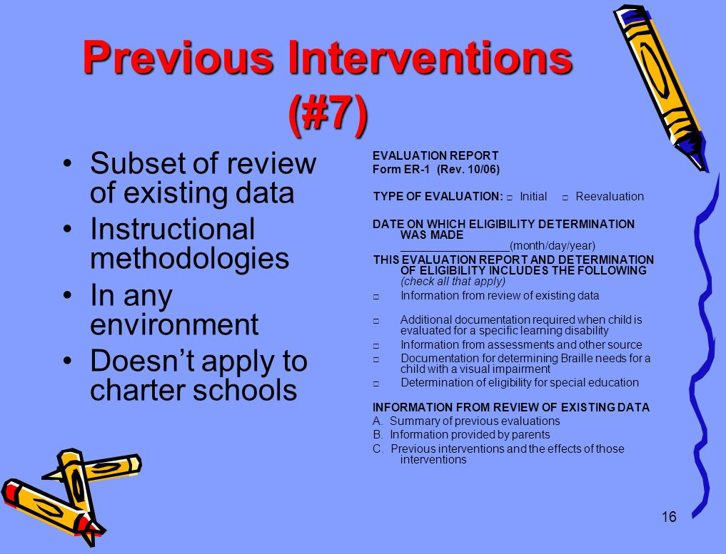 16 Previous Interventions (#7) Subset of review of existing data Instructional methodologies In any environment Doesn't apply to charter schools EVALUATION REPORT Form ER-1 (Rev.
