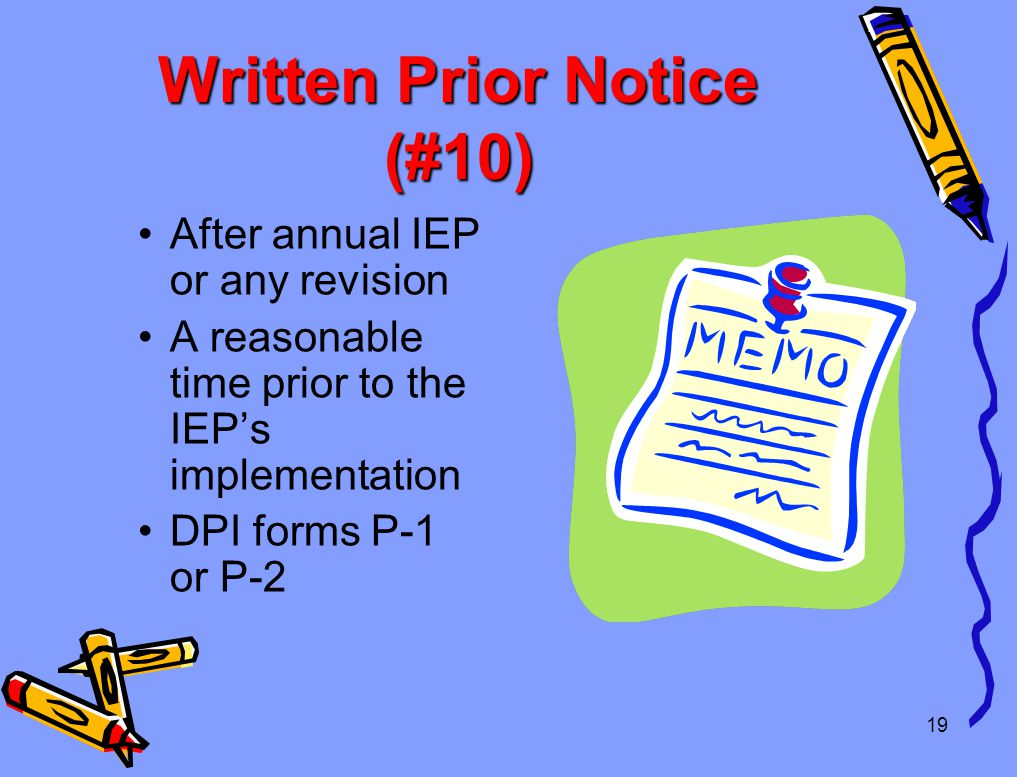 Written Prior Notice (#10) After annual IEP or any revision A reasonable time prior to the IEP's implementation DPI forms P-1 or P-2 19