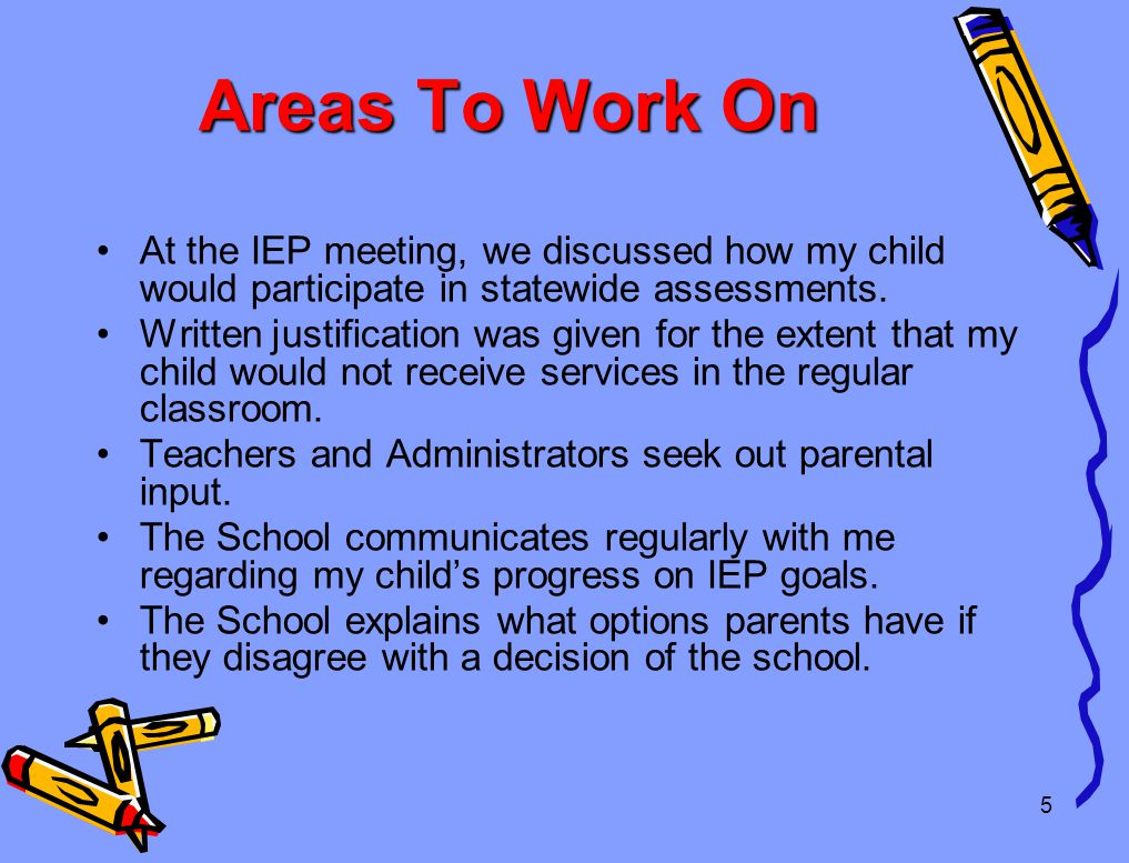 5 Areas To Work On At the IEP meeting, we discussed how my child would participate in statewide assessments.