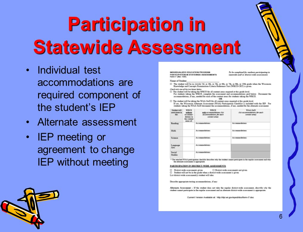 6 Participation in Statewide Assessment Individual test accommodations are required component of the student's IEP Alternate assessment IEP meeting or agreement to change IEP without meeting
