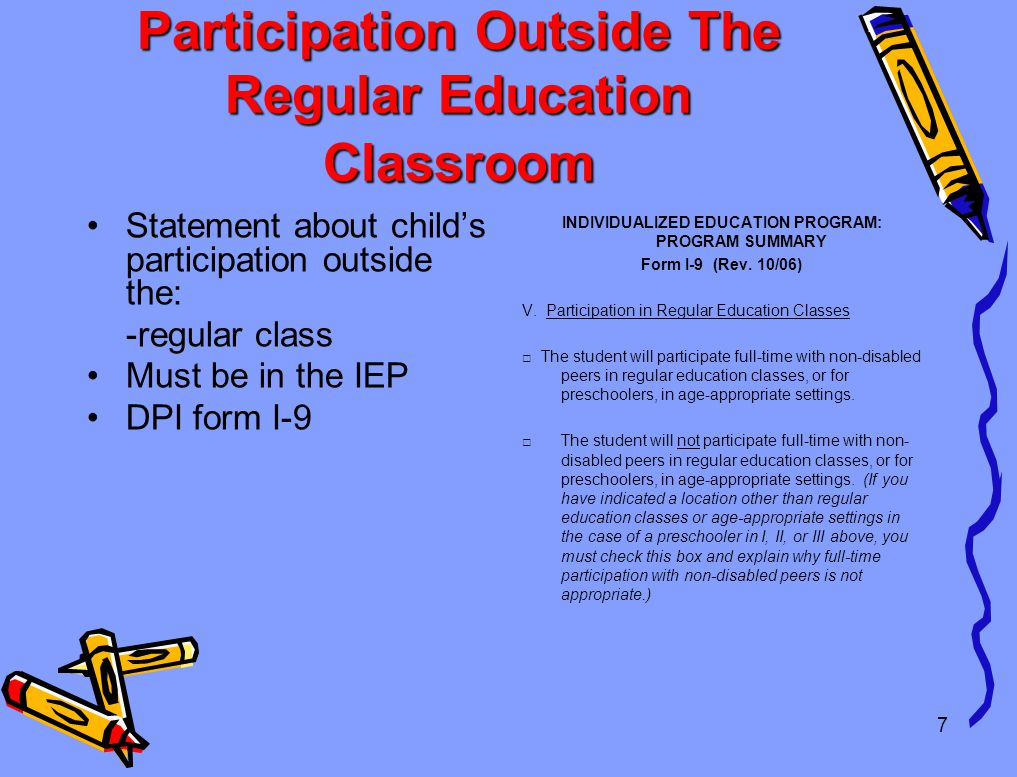 7 Participation Outside The Regular Education Classroom Statement about child's participation outside the: -regular class Must be in the IEP DPI form I-9 INDIVIDUALIZED EDUCATION PROGRAM: PROGRAM SUMMARY Form I-9 (Rev.