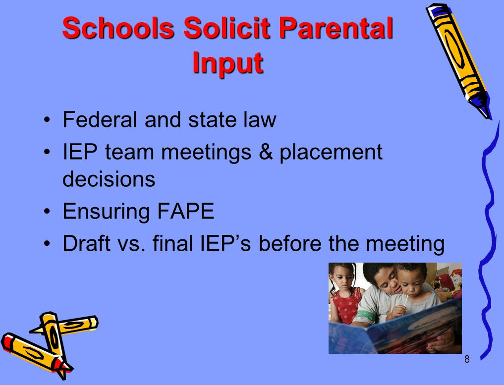 8 Schools Solicit Parental Input Federal and state law IEP team meetings & placement decisions Ensuring FAPE Draft vs.