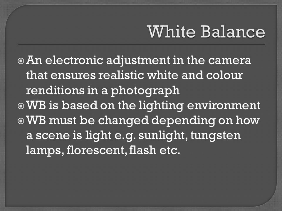  An electronic adjustment in the camera that ensures realistic white and colour renditions in a photograph  WB is based on the lighting environment  WB must be changed depending on how a scene is light e.g.