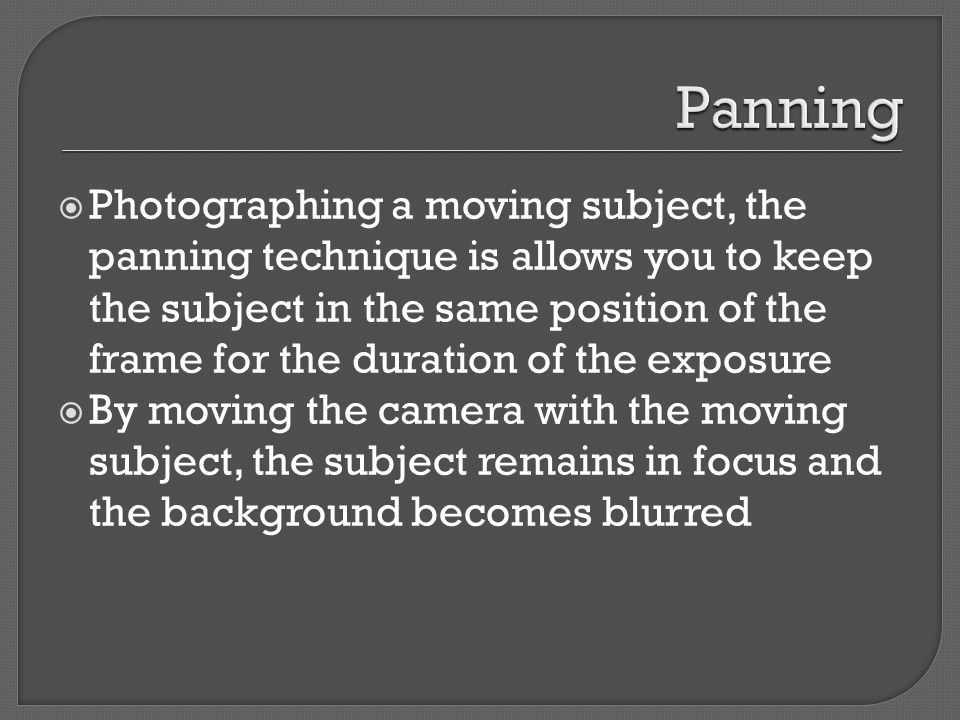  Photographing a moving subject, the panning technique is allows you to keep the subject in the same position of the frame for the duration of the exposure  By moving the camera with the moving subject, the subject remains in focus and the background becomes blurred