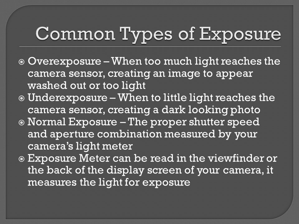  Overexposure – When too much light reaches the camera sensor, creating an image to appear washed out or too light  Underexposure – When to little light reaches the camera sensor, creating a dark looking photo  Normal Exposure – The proper shutter speed and aperture combination measured by your camera's light meter  Exposure Meter can be read in the viewfinder or the back of the display screen of your camera, it measures the light for exposure