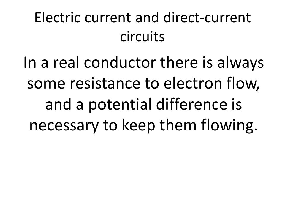 Electric current and direct-current circuits In a real conductor there is always some resistance to electron flow, and a potential difference is necessary to keep them flowing.
